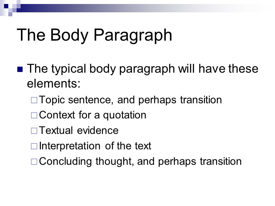 The Body Paragraph The typical body paragraph will have these elements:  Topic sentence, and perhaps transition  Context for a quotation  Textual evidence  Interpretation of the text  Concluding thought, and perhaps transition