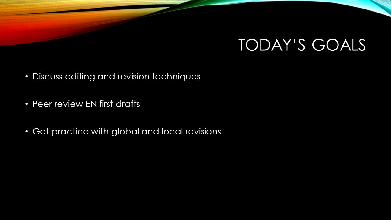 TODAY'S GOALS Discuss editing and revision techniques Peer review EN first drafts Get practice with global and local revisions