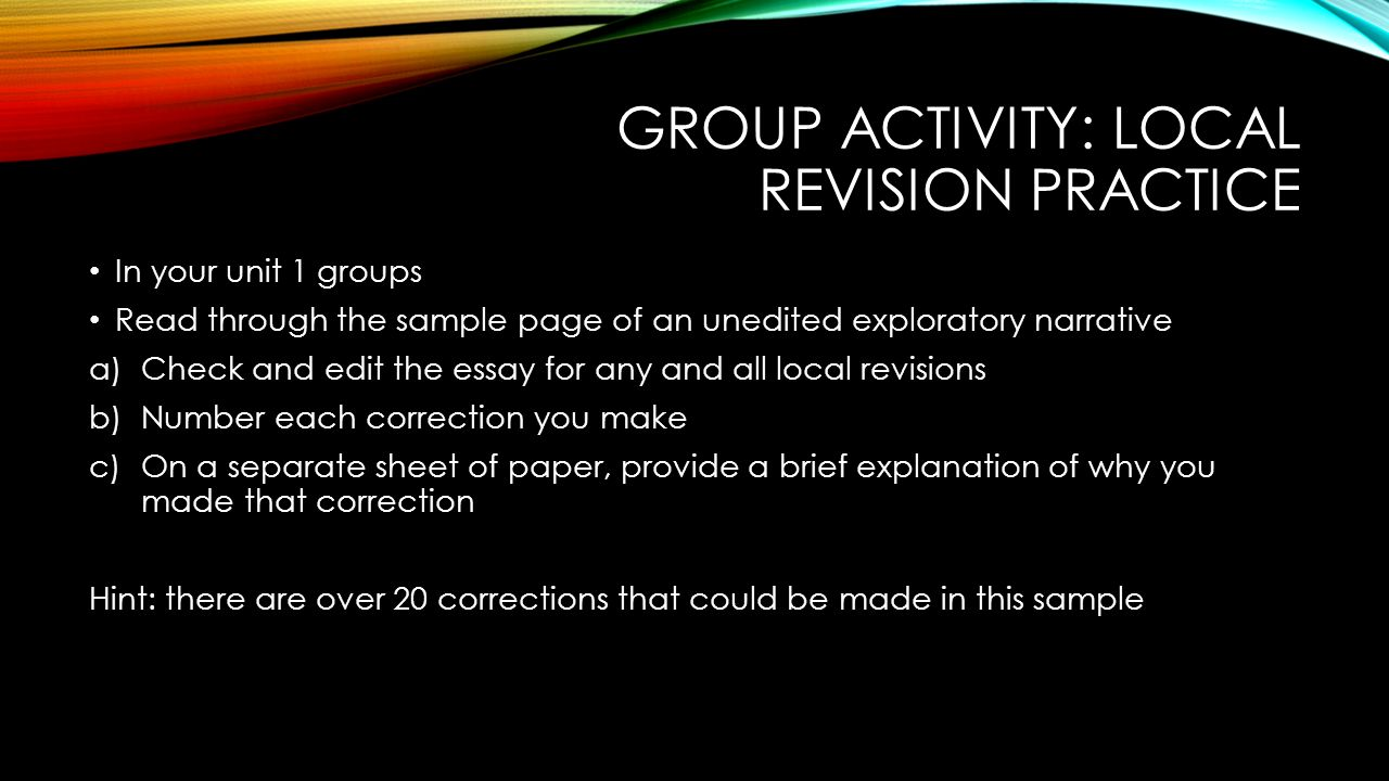 GROUP ACTIVITY: LOCAL REVISION PRACTICE In your unit 1 groups Read through the sample page of an unedited exploratory narrative a)Check and edit the essay for any and all local revisions b)Number each correction you make c)On a separate sheet of paper, provide a brief explanation of why you made that correction Hint: there are over 20 corrections that could be made in this sample
