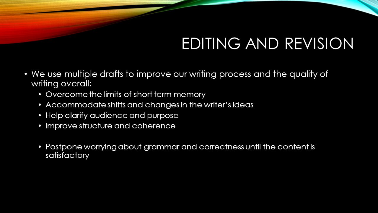 EDITING AND REVISION We use multiple drafts to improve our writing process and the quality of writing overall: Overcome the limits of short term memory Accommodate shifts and changes in the writer's ideas Help clarify audience and purpose Improve structure and coherence Postpone worrying about grammar and correctness until the content is satisfactory