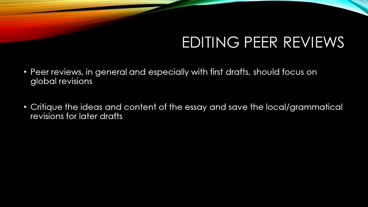 EDITING PEER REVIEWS Peer reviews, in general and especially with first drafts, should focus on global revisions Critique the ideas and content of the essay and save the local/grammatical revisions for later drafts