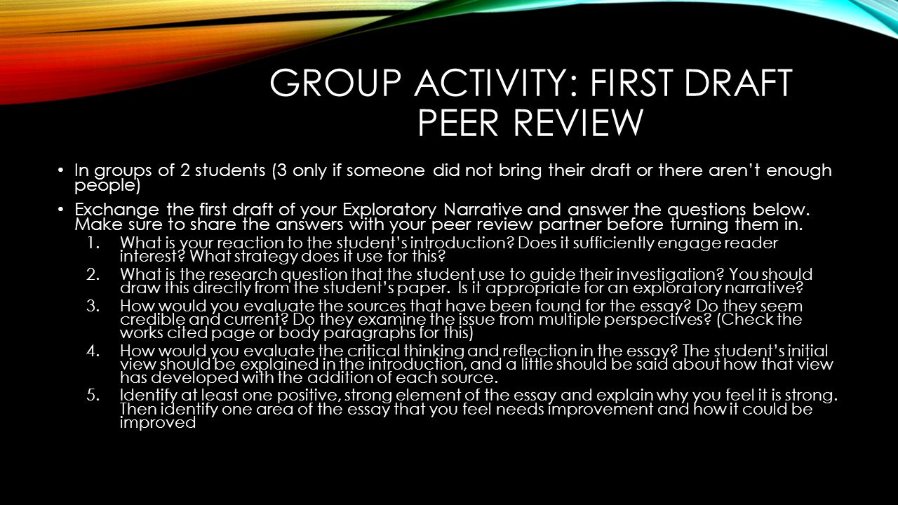GROUP ACTIVITY: FIRST DRAFT PEER REVIEW In groups of 2 students (3 only if someone did not bring their draft or there aren't enough people) Exchange the first draft of your Exploratory Narrative and answer the questions below.
