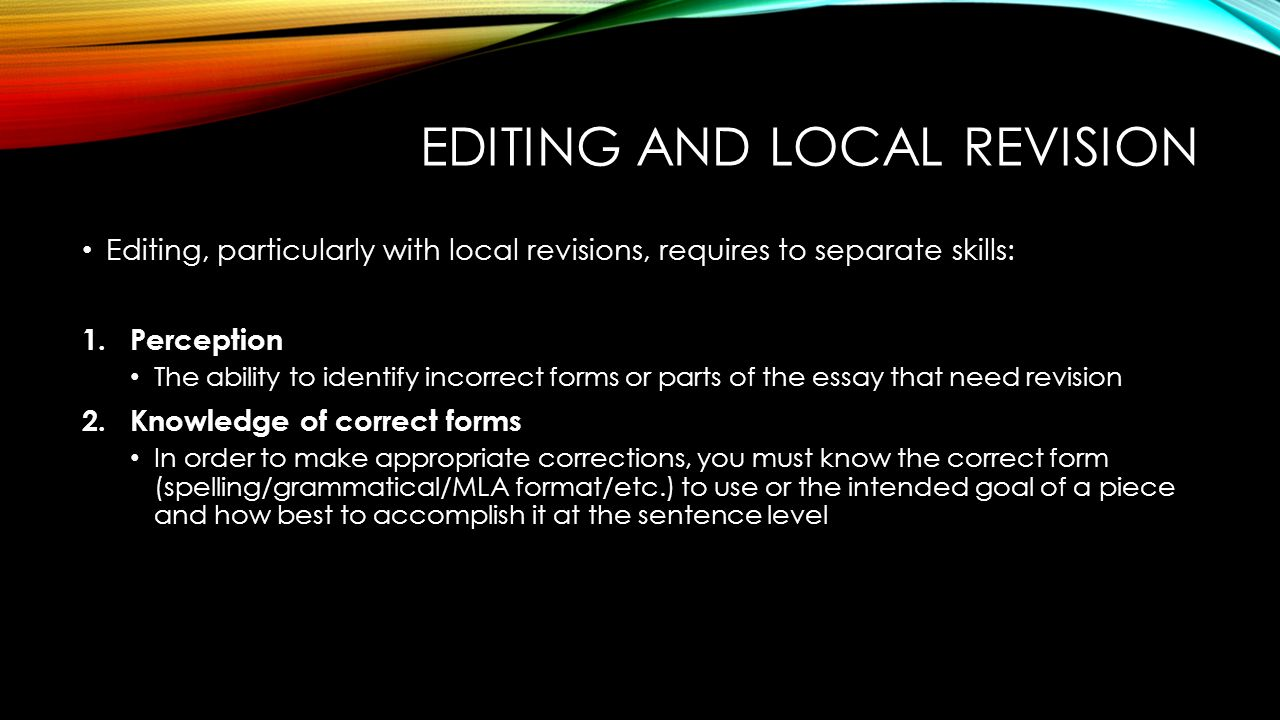 EDITING AND LOCAL REVISION Editing, particularly with local revisions, requires to separate skills: 1.Perception The ability to identify incorrect forms or parts of the essay that need revision 2.Knowledge of correct forms In order to make appropriate corrections, you must know the correct form (spelling/grammatical/MLA format/etc.) to use or the intended goal of a piece and how best to accomplish it at the sentence level