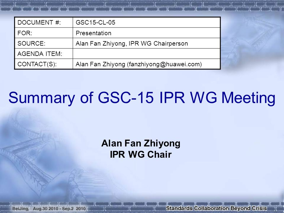Summary of GSC-15 IPR WG Meeting Alan Fan Zhiyong IPR WG Chair DOCUMENT #:GSC15-CL-05 FOR:Presentation SOURCE:Alan Fan Zhiyong, IPR WG Chairperson AGENDA ITEM: CONTACT(S):Alan Fan Zhiyong