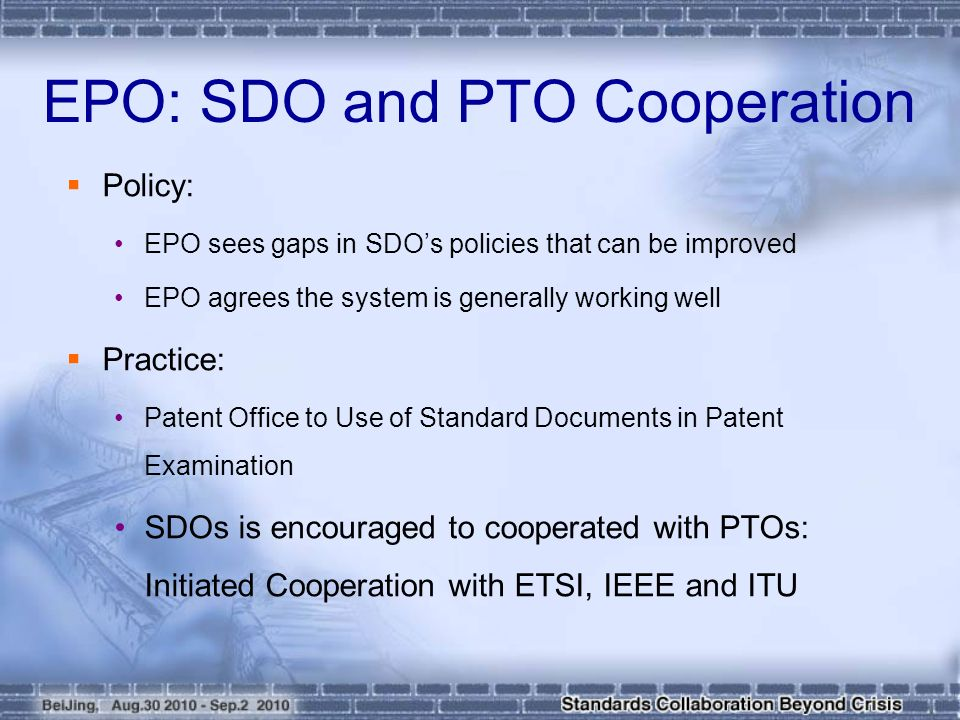  Policy: EPO sees gaps in SDO's policies that can be improved EPO agrees the system is generally working well  Practice: Patent Office to Use of Standard Documents in Patent Examination SDOs is encouraged to cooperated with PTOs: Initiated Cooperation with ETSI, IEEE and ITU EPO: SDO and PTO Cooperation