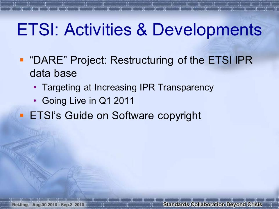  DARE Project: Restructuring of the ETSI IPR data base Targeting at Increasing IPR Transparency Going Live in Q  ETSI's Guide on Software copyright ETSI: Activities & Developments