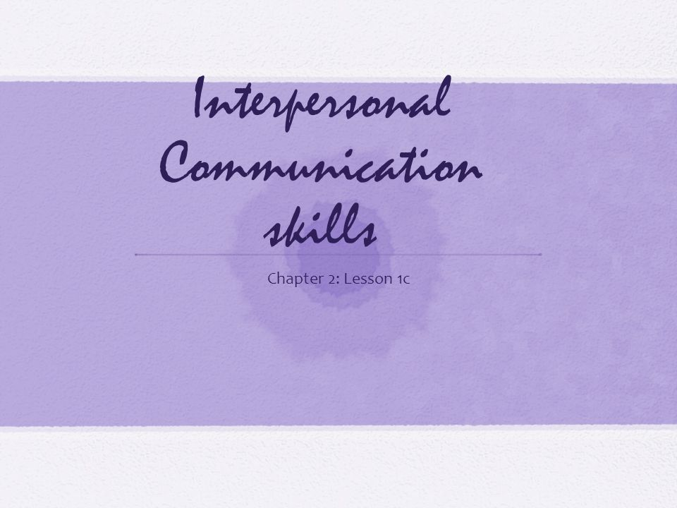 Interpersonal Communication skills Chapter 2: Lesson 1c