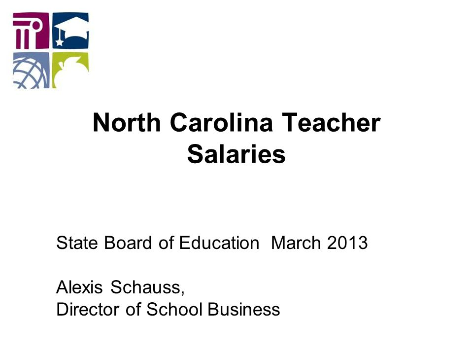 North Carolina Teacher Salaries State Board of Education March 2013 Alexis Schauss, Director of School Business