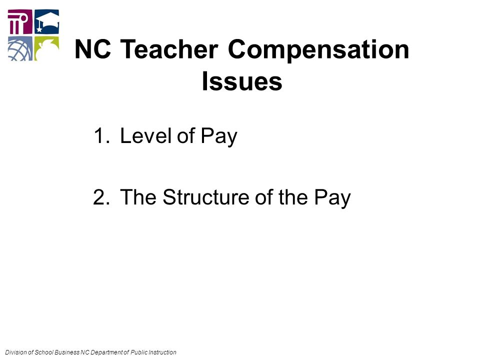 1.Level of Pay 2.The Structure of the Pay NC Teacher Compensation Issues Division of School Business NC Department of Public Instruction