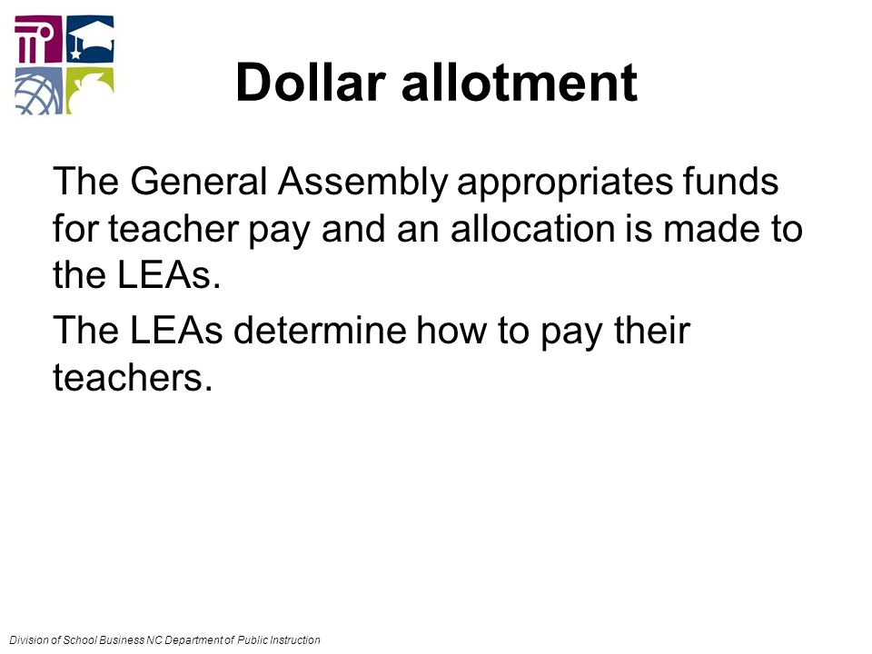 Dollar allotment The General Assembly appropriates funds for teacher pay and an allocation is made to the LEAs.