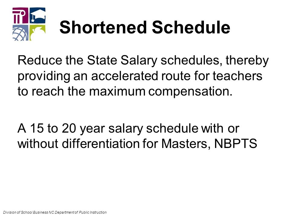 Shortened Schedule Reduce the State Salary schedules, thereby providing an accelerated route for teachers to reach the maximum compensation.