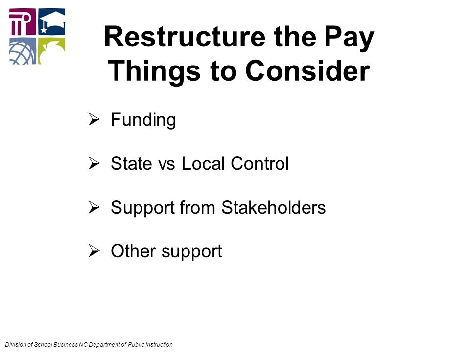Restructure the Pay Things to Consider  Funding  State vs Local Control  Support from Stakeholders  Other support Division of School Business NC Department of Public Instruction