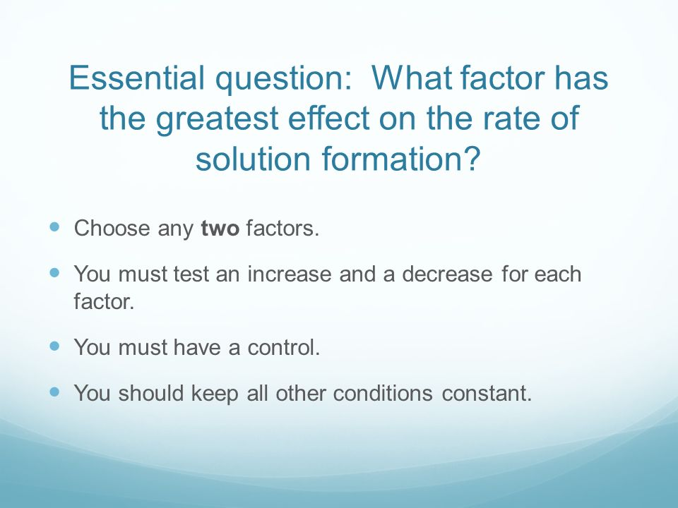 Essential question: What factor has the greatest effect on the rate of solution formation.