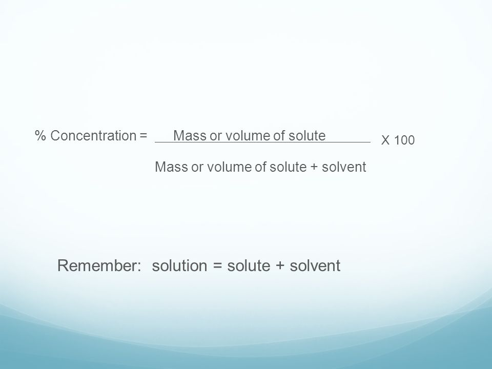 % Concentration = Mass or volume of solute X 100 Mass or volume of solute + solvent Remember: solution = solute + solvent