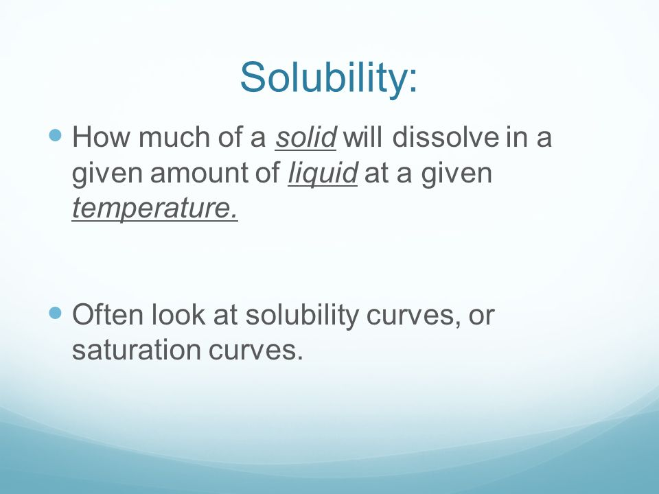 Solubility: How much of a solid will dissolve in a given amount of liquid at a given temperature.