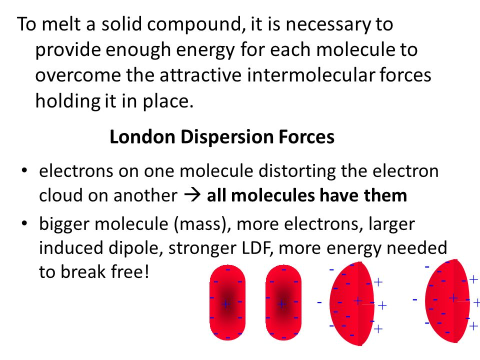 London Dispersion Forces electrons on one molecule distorting the electron cloud on another  all molecules have them bigger molecule (mass), more electrons, larger induced dipole, stronger LDF, more energy needed to break free.