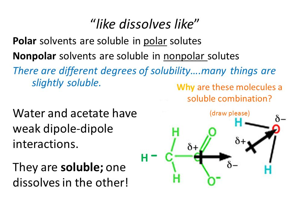 like dissolves like Polar solvents are soluble in polar solutes Nonpolar solvents are soluble in nonpolar solutes There are different degrees of solubility….many things are slightly soluble.