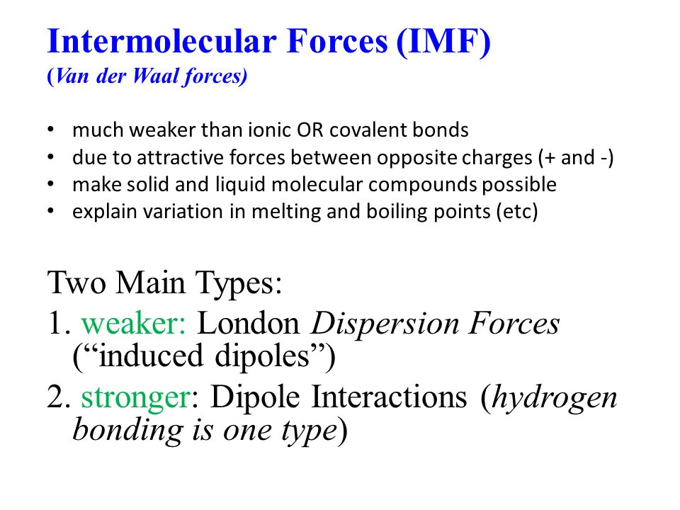 Intermolecular Forces (IMF) (Van der Waal forces) much weaker than ionic OR covalent bonds due to attractive forces between opposite charges (+ and -) make solid and liquid molecular compounds possible explain variation in melting and boiling points (etc) Two Main Types: 1.
