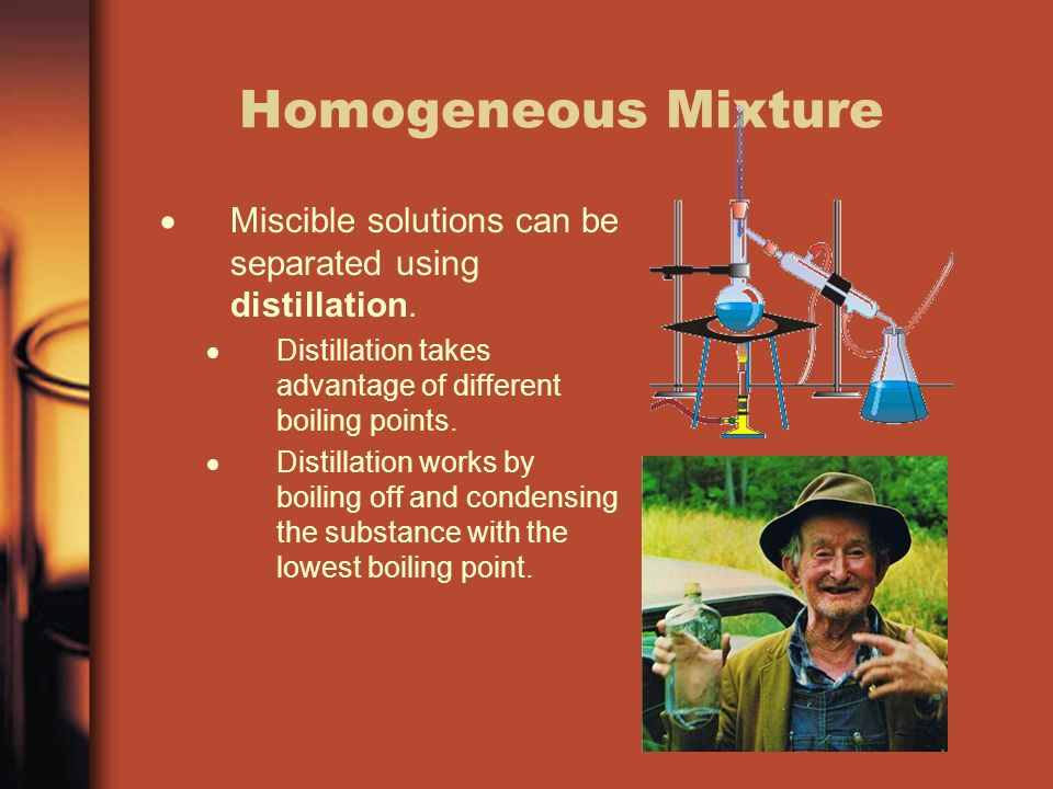 Homogeneous Mixture  Miscible solutions can be separated using distillation.