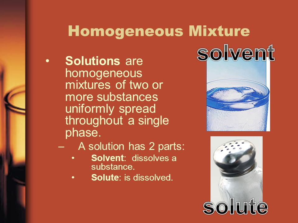 Homogeneous Mixture Solutions are homogeneous mixtures of two or more substances uniformly spread throughout a single phase.