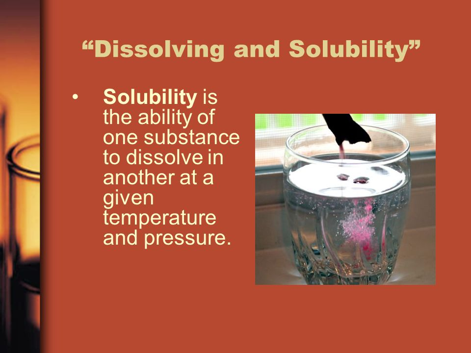Dissolving and Solubility Solubility is the ability of one substance to dissolve in another at a given temperature and pressure.