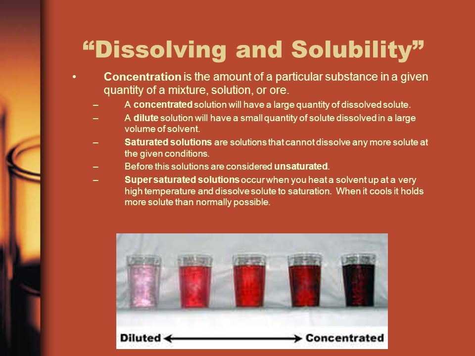 Dissolving and Solubility Concentration is the amount of a particular substance in a given quantity of a mixture, solution, or ore.