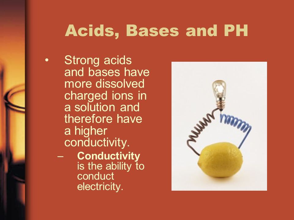 Acids, Bases and PH Strong acids and bases have more dissolved charged ions in a solution and therefore have a higher conductivity.