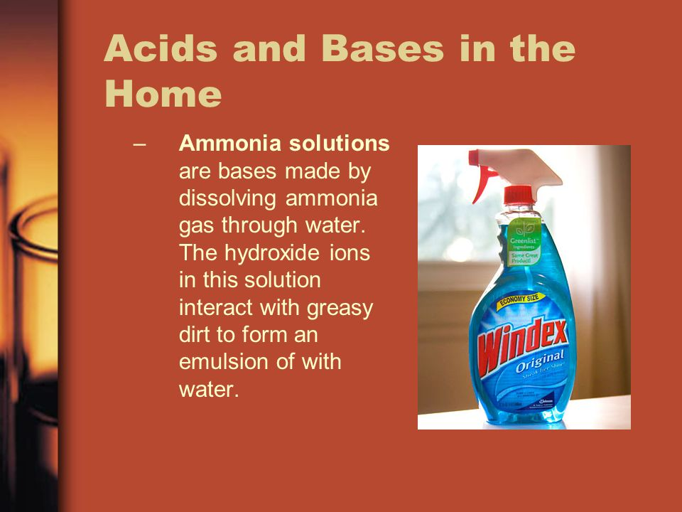 Acids and Bases in the Home –Ammonia solutions are bases made by dissolving ammonia gas through water.