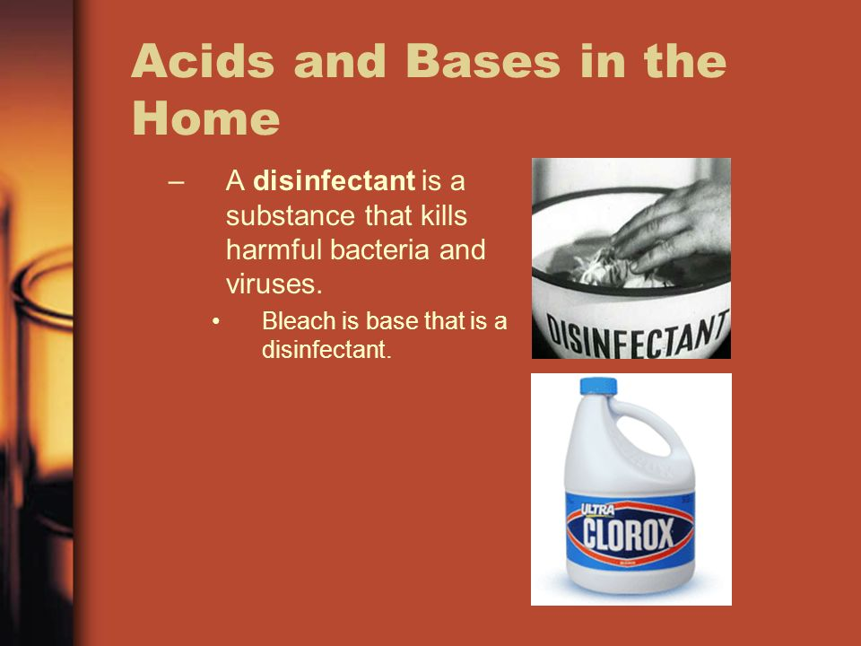 Acids and Bases in the Home –A disinfectant is a substance that kills harmful bacteria and viruses.