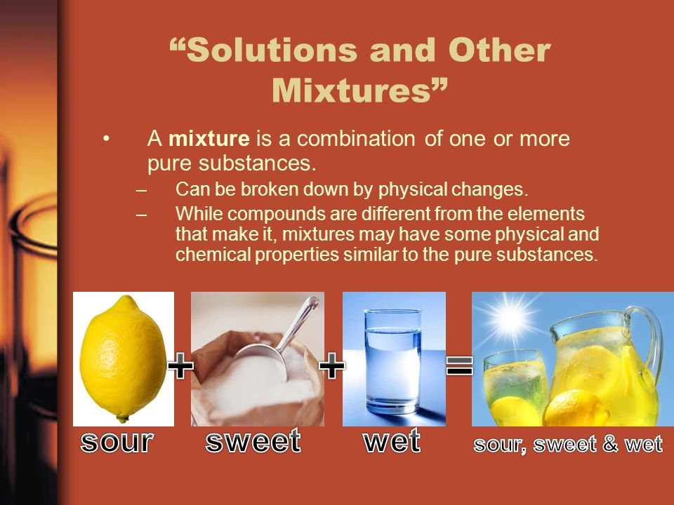 Solutions and Other Mixtures A mixture is a combination of one or more pure substances.