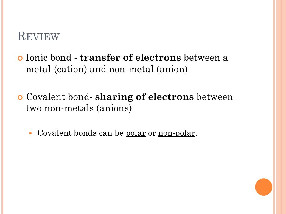 R EVIEW Ionic bond - transfer of electrons between a metal (cation) and non-metal (anion) Covalent bond- sharing of electrons between two non-metals (anions) Covalent bonds can be polar or non-polar.
