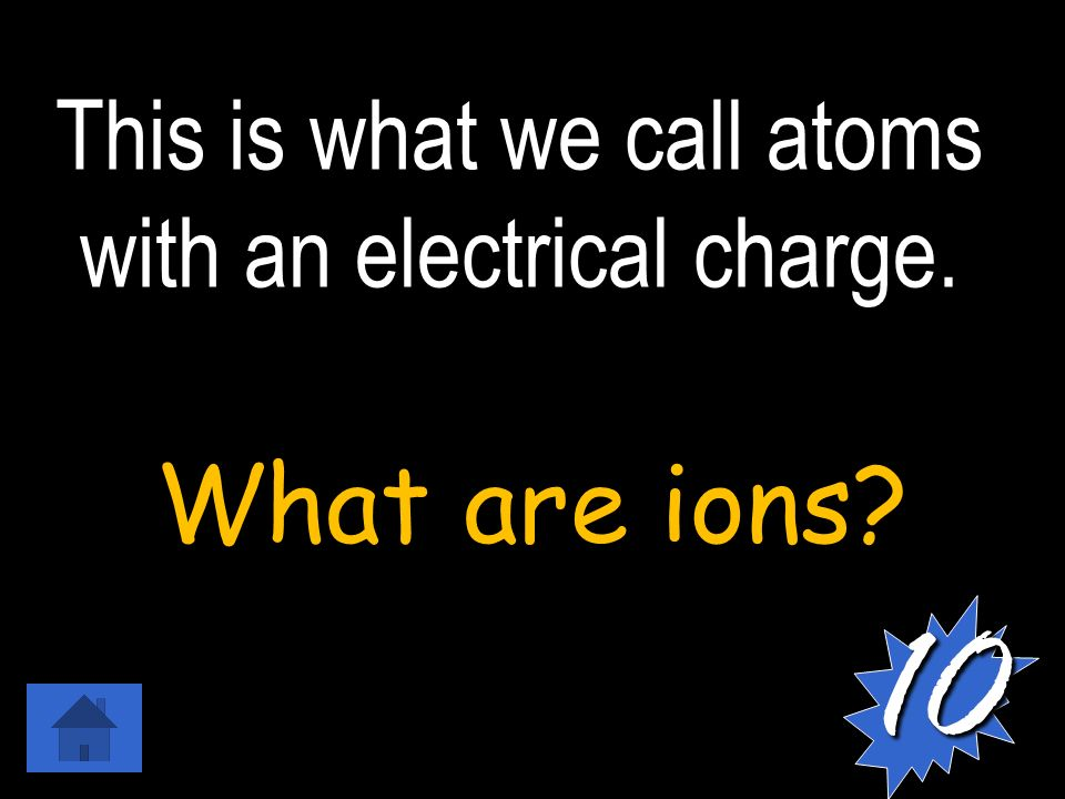 This is what we call atoms with an electrical charge. What are ions 10