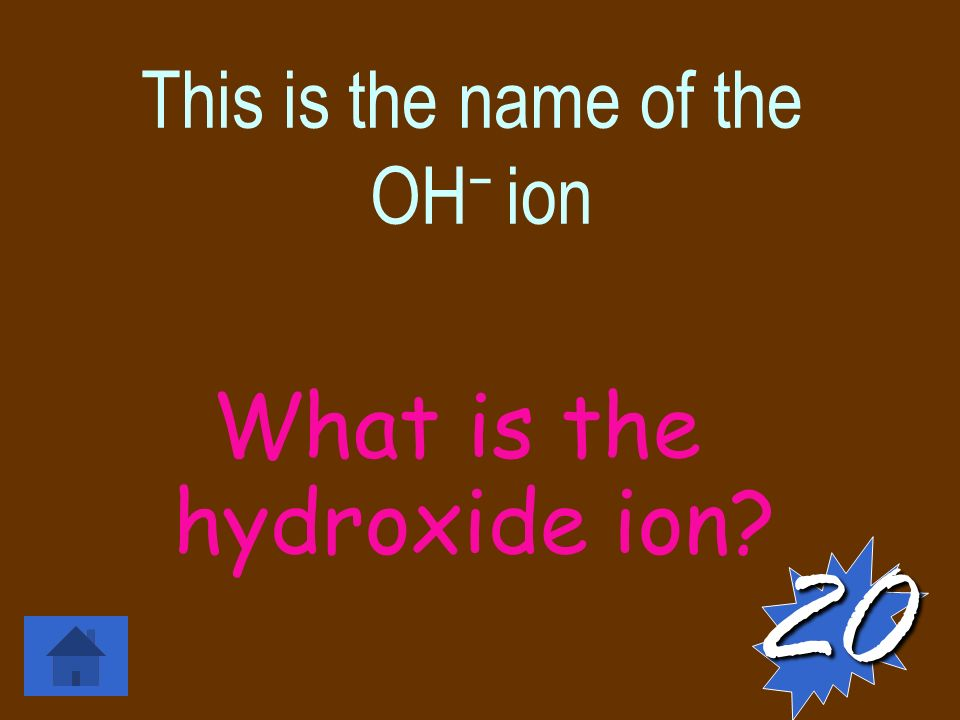 This is the name of the OH − ion What is the hydroxide ion 20