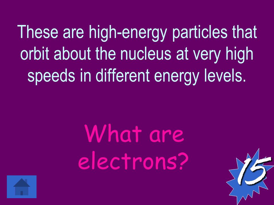 These are high-energy particles that orbit about the nucleus at very high speeds in different energy levels.15 What are electrons