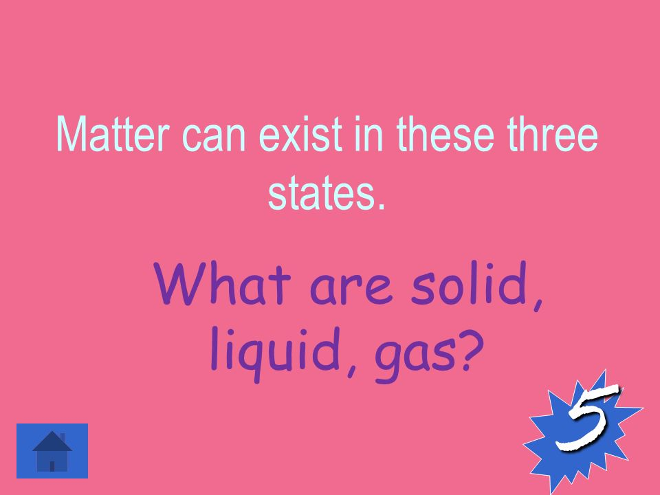 Matter can exist in these three states. 5 What are solid, liquid, gas