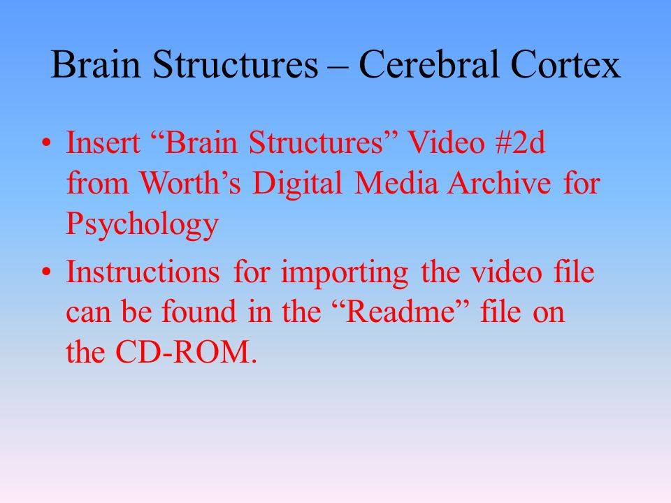 Brain Structures – Cerebral Cortex Insert Brain Structures Video #2d from Worth's Digital Media Archive for Psychology Instructions for importing the video file can be found in the Readme file on the CD-ROM.