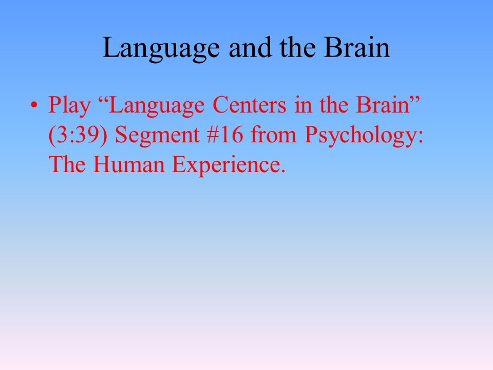 Language and the Brain Play Language Centers in the Brain (3:39) Segment #16 from Psychology: The Human Experience.