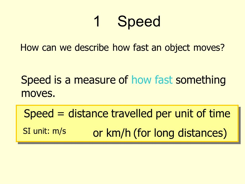 1Speed Speed is a measure of how fast something moves.
