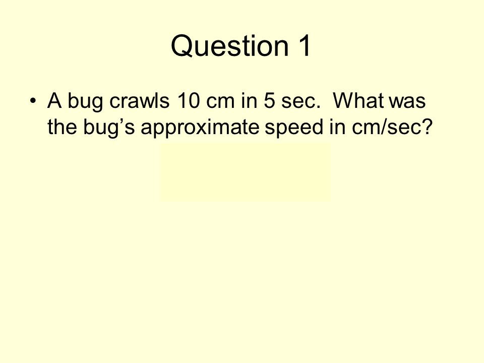 Question 1 A bug crawls 10 cm in 5 sec. What was the bug's approximate speed in cm/sec 2 cm/sec