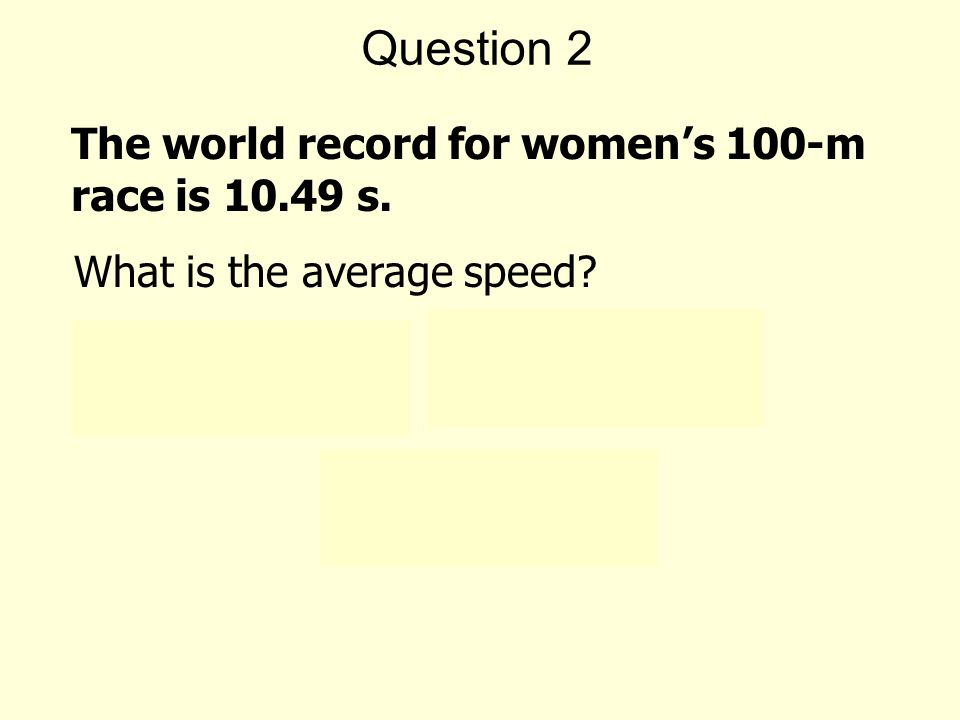 Question 2 ( ) Average speed = s = 9.53 m/s 100 m The world record for women's 100-m race is s.