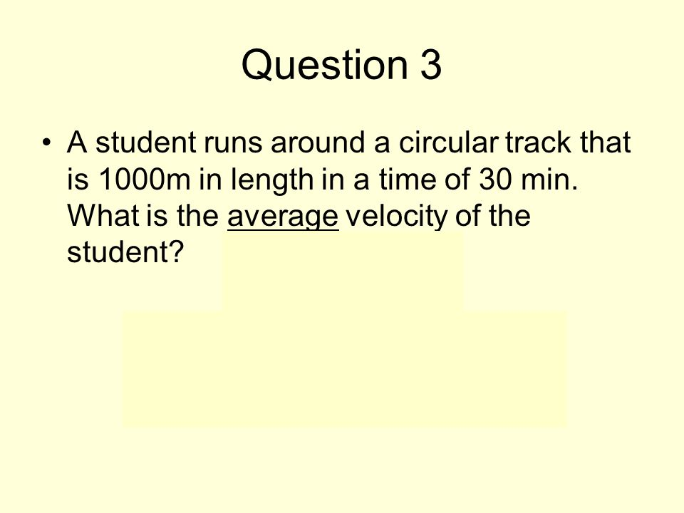 Question 3 A student runs around a circular track that is 1000m in length in a time of 30 min.