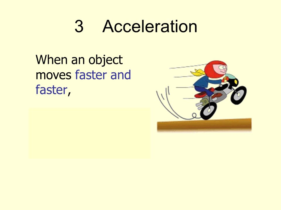 3Acceleration When an object moves faster and faster, its speed is increasing (velocity changed).