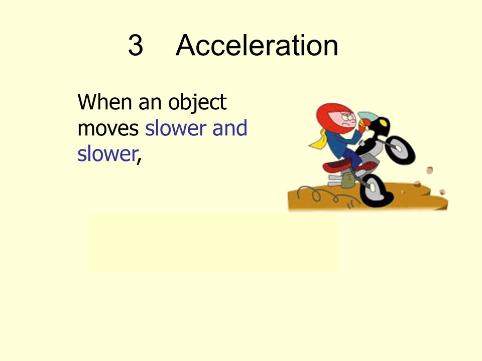 3Acceleration When an object moves slower and slower, its speed is decreasing (velocity changed).