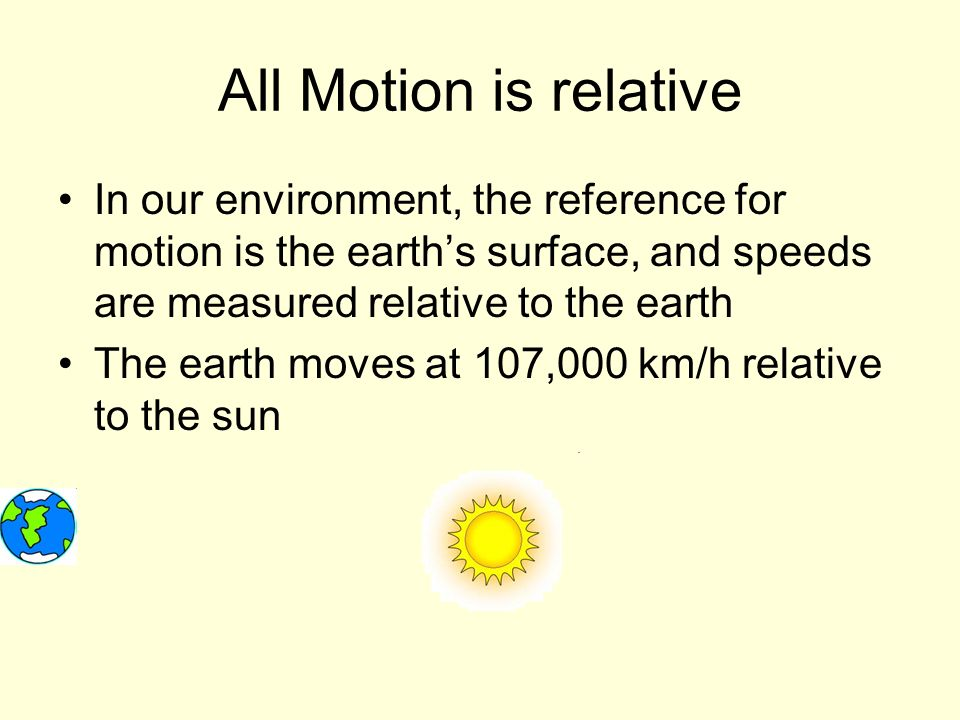 All Motion is relative In our environment, the reference for motion is the earth's surface, and speeds are measured relative to the earth The earth moves at 107,000 km/h relative to the sun