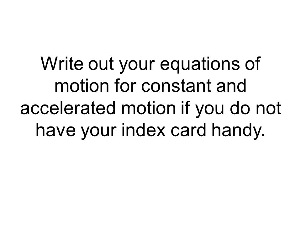 Write out your equations of motion for constant and accelerated motion if you do not have your index card handy.