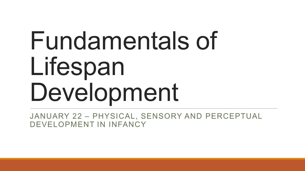 Fundamentals of Lifespan Development JANUARY 22 – PHYSICAL, SENSORY AND PERCEPTUAL DEVELOPMENT IN INFANCY