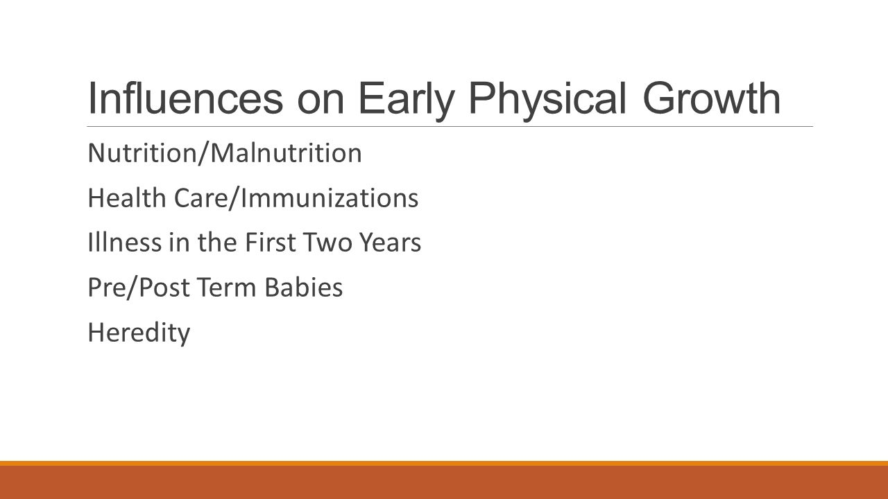 Influences on Early Physical Growth Nutrition/Malnutrition Health Care/Immunizations Illness in the First Two Years Pre/Post Term Babies Heredity