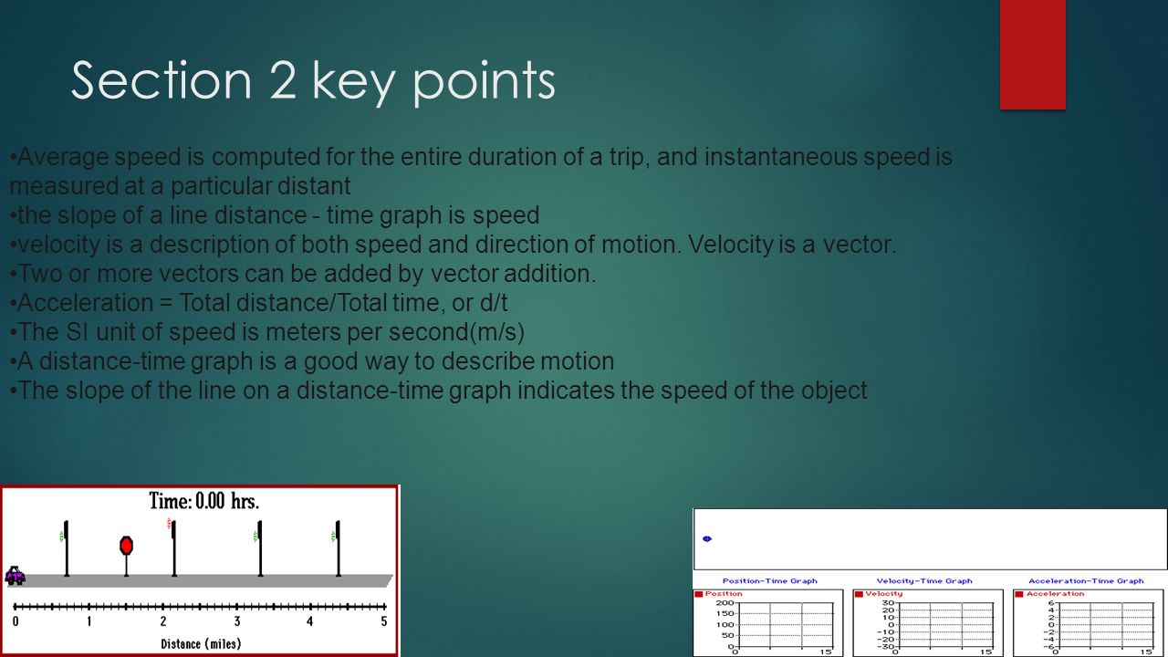Section 2 key points Average speed is computed for the entire duration of a trip, and instantaneous speed is measured at a particular distant the slope of a line distance - time graph is speed velocity is a description of both speed and direction of motion.