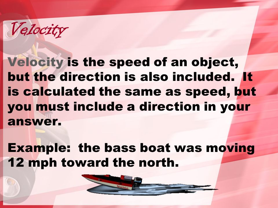 Velocity Velocity is the speed of an object, but the direction is also included.