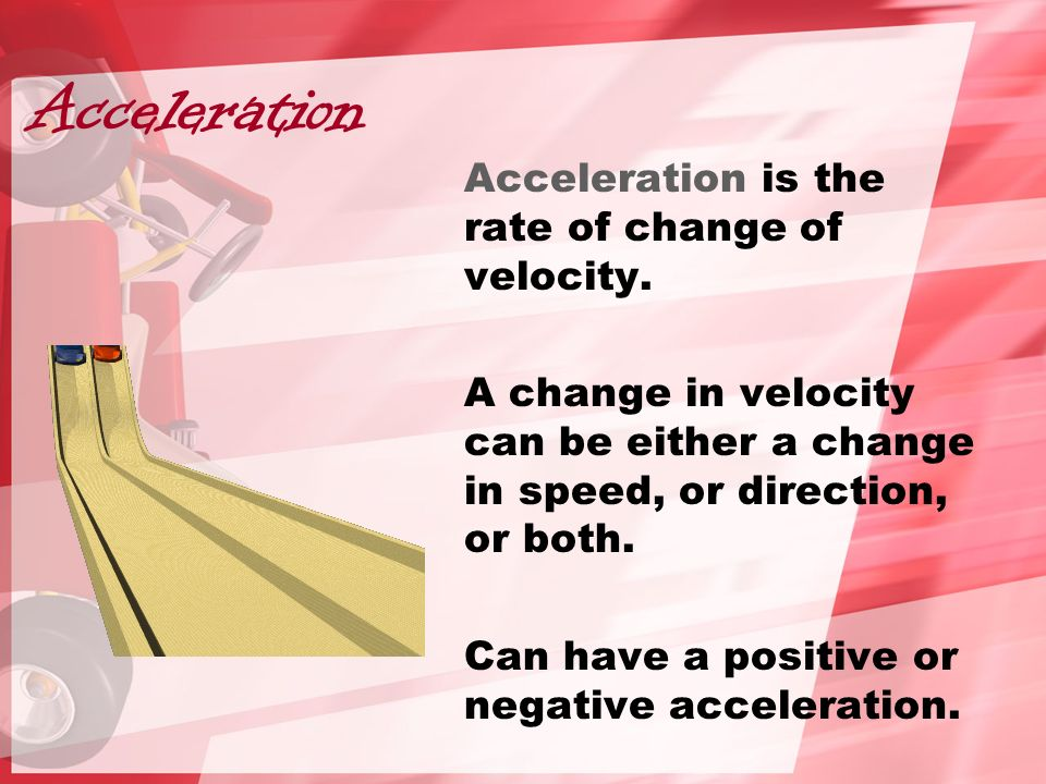 Acceleration Acceleration is the rate of change of velocity.
